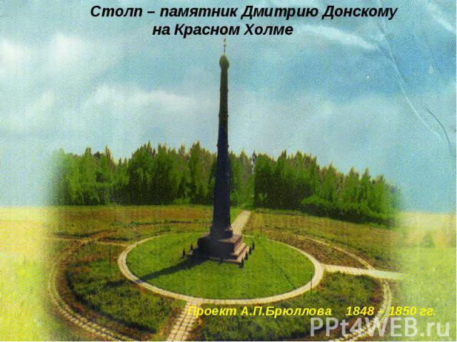 Столп – памятник Дмитрию Донскому на Красном Холме Проект А.П.Брюллова 1848 – 1850 гг.