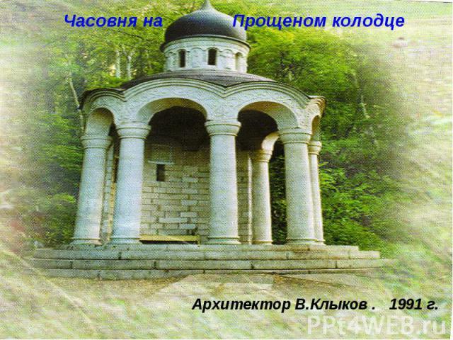 Часовня на Прощеном колодце Архитектор В.Клыков . 1991 г.
