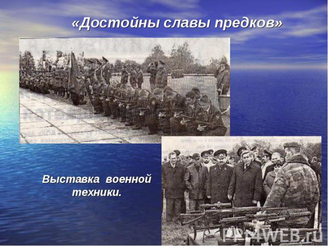 «Достойны славы предков»Выставка военнойтехники.