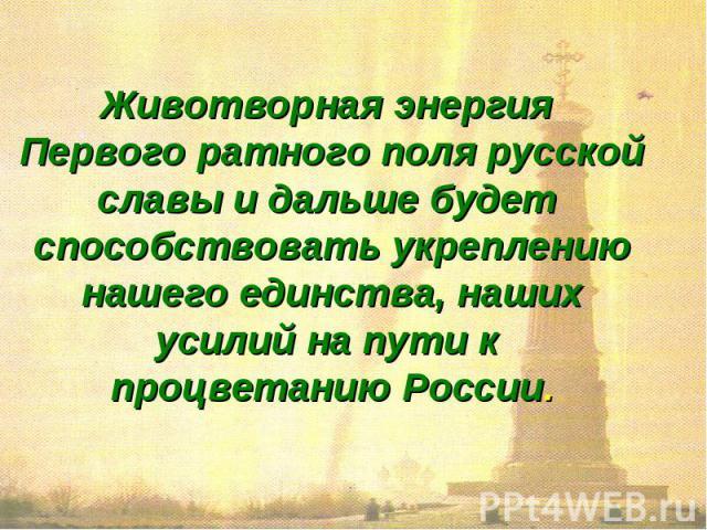 Животворная энергия Первого ратного поля русскойславы и дальше будет способствовать укреплениюнашего единства, нашихусилий на пути к процветанию России.
