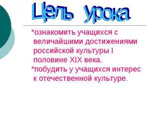 Цель урока*ознакомить учащихся с величайшими достижениями российской культуры I