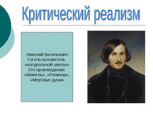 Критический реализмНиколай ВасильевичГоголь-основатель «натуральной школы»Его пр