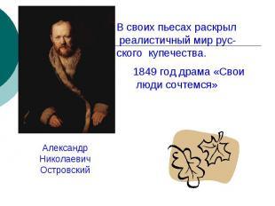 В своих пьесах раскрыл реалистичный мир рус-ского купечества. 1849 год драма «Св