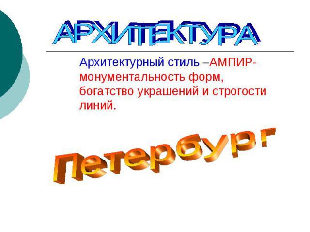 АРХИТЕКТУРААрхитектурный стиль –АМПИР- монументальность форм, богатство украшений и строгости линий.Петербург
