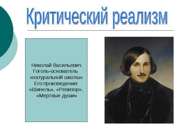 Критический реализмНиколай ВасильевичГоголь-основатель «натуральной школы»Его произведения:«Шинель», «Ревизор», «Мертвые души»