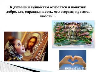 К духовным ценностям относятся и понятия: добро, зло, справедливость, милосердие