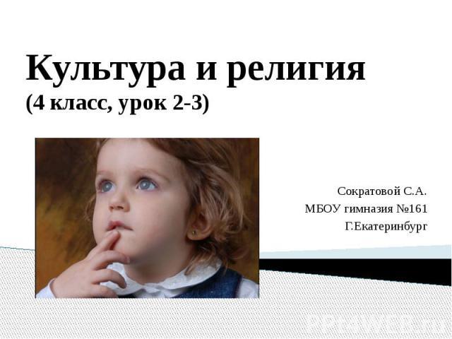Культура и религия (4 класс, урок 2-3) Сократовой С.А. МБОУ гимназия №161 Г.Екатеринбург