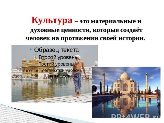 Культура – это материальные и духовные ценности, которые создаёт человек на протяжении своей истории.