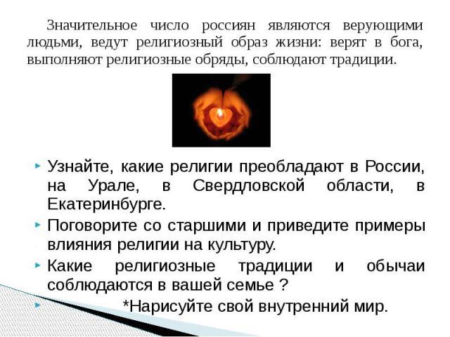 Значительное число россиян являются верующими людьми, ведут религиозный образ жизни: верят в бога, выполняют религиозные обряды, соблюдают традиции.Узнайте, какие религии преобладают в России, на Урале, в Свердловской области, в Екатеринбурге.Погово…