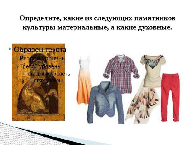 Определите, какие из следующих памятников культуры материальные, а какие духовные.