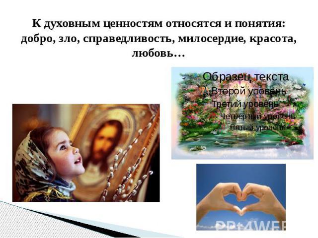 К духовным ценностям относятся и понятия: добро, зло, справедливость, милосердие, красота, любовь…