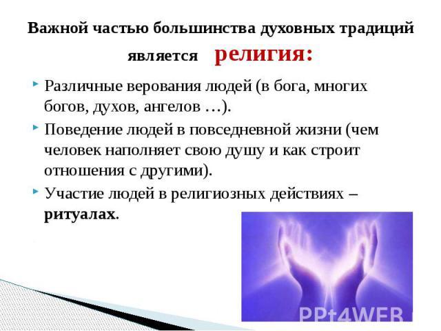 Важной частью большинства духовных традиций является религия:Различные верования людей (в бога, многих богов, духов, ангелов …).Поведение людей в повседневной жизни (чем человек наполняет свою душу и как строит отношения с другими).Участие людей в р…