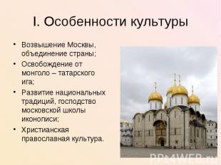 I. Особенности культурыВозвышение Москвы, объединение страны;Освобождение от мон
