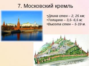 7. Московский кремльДлина стен – 2, 25 км;Толщина – 3,5- 6,5 м;Высота стен – 5-1