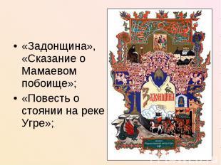 «Задонщина», «Сказание о Мамаевом побоище»;«Повесть о стоянии на реке Угре»;