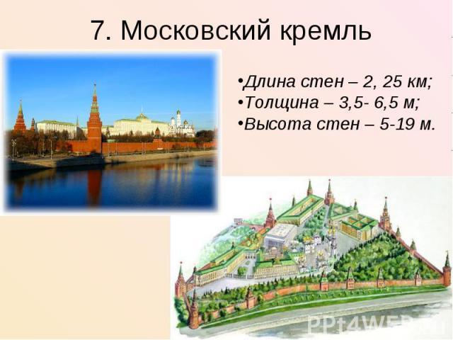 7. Московский кремльДлина стен – 2, 25 км;Толщина – 3,5- 6,5 м;Высота стен – 5-19 м.