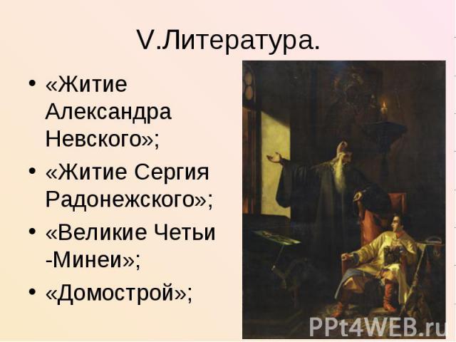 V.Литература.«Житие Александра Невского»;«Житие Сергия Радонежского»;«Великие Четьи -Минеи»;«Домострой»;