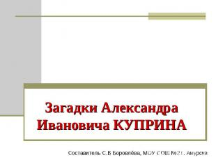 Загадки Александра Ивановича КУПРИНА Составитель С.В Боровлёва, МОУ СОШ №2 г. Ам