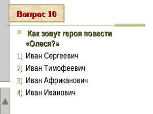 Вопрос 10 Как зовут героя повести «Олеся?»Иван СергеевичИван ТимофеевичИван Афри