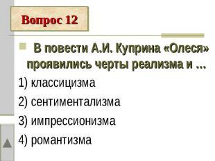 Вопрос 12 В повести А.И. Куприна «Олеся» проявились черты реализма и …1) классиц