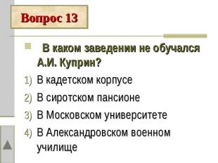 Вопрос 13 В каком заведении не обучался А.И. Куприн?В кадетском корпусеВ сиротск