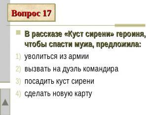 Вопрос 17В рассказе «Куст сирени» героиня, чтобы спасти мужа, предложила:уволить