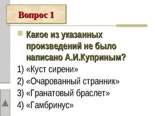 Какое из указанных произведений не было написано А.И.Куприным?1) «Куст сирени»2)