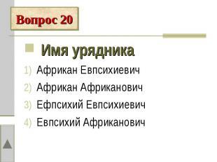 Вопрос 20 Имя урядникаАфрикан ЕвпсихиевичАфрикан АфрикановичЕфпсихий Евпсихиевич