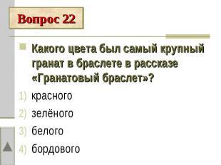 Вопрос 22Какого цвета был самый крупный гранат в браслете в рассказе «Гранатовый