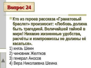 Вопрос 24Кто из героев рассказа «Гранатовый браслет» произносит: «Любовь должна