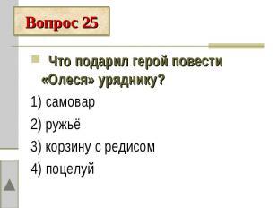 Вопрос 25 Что подарил герой повести «Олеся» уряднику?1) самовар2) ружьё3) корзин