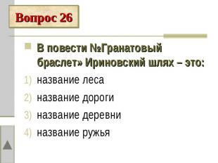 Вопрос 26В повести №Гранатовый браслет» Ириновский шлях – это:название лесаназва