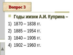Годы жизни А.И. Куприна – 1) 1870 – 1838 гг.2) 1885 – 1954 гг.3) 1840 – 1906 гг.