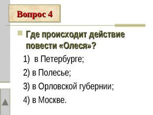 Где происходит действие повести «Олеся»? 1) в Петербурге; 2) в Полесье; 3) в Орл