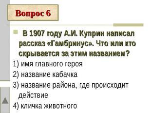 Вопрос 6 В 1907 году А.И. Куприн написал рассказ «Гамбринус». Что или кто скрыва