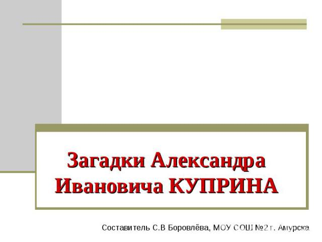 Загадки Александра Ивановича КУПРИНА Составитель С.В Боровлёва, МОУ СОШ №2 г. Амурска