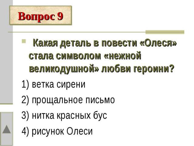 Вопрос 9 Какая деталь в повести «Олеся» стала символом «нежной великодушной» любви героини?1) ветка сирени2) прощальное письмо3) нитка красных бус4) рисунок Олеси