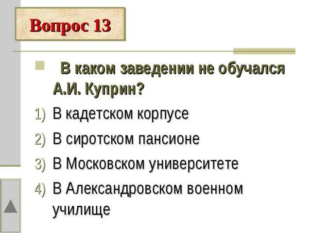 Вопрос 13 В каком заведении не обучался А.И. Куприн?В кадетском корпусеВ сиротском пансионеВ Московском университетеВ Александровском военном училище