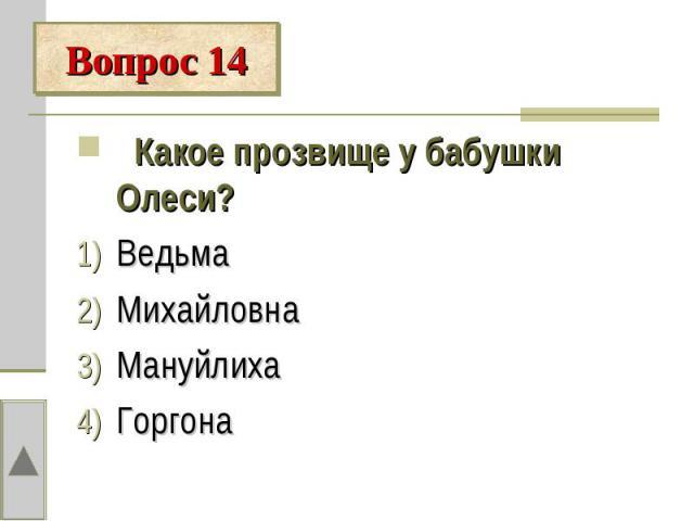 Вопрос 14 Какое прозвище у бабушки Олеси?ВедьмаМихайловнаМануйлихаГоргона