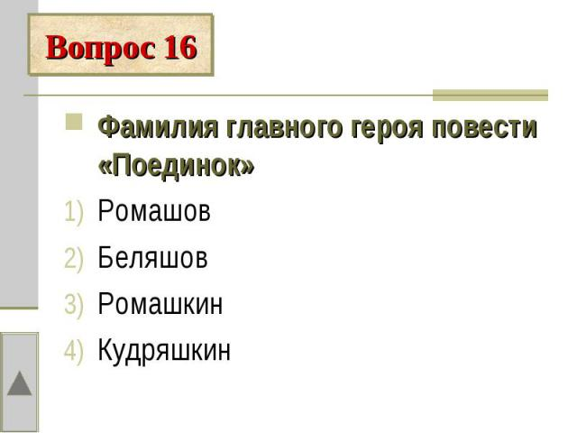 Вопрос 16Фамилия главного героя повести «Поединок»РомашовБеляшовРомашкинКудряшкин