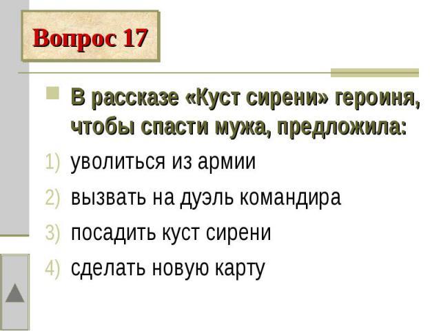 Вопрос 17В рассказе «Куст сирени» героиня, чтобы спасти мужа, предложила:уволиться из армии вызвать на дуэль командирапосадить куст сиренисделать новую карту