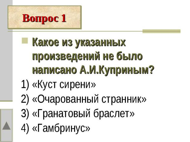 Какое из указанных произведений не было написано А.И.Куприным?1) «Куст сирени»2) «Очарованный странник»3) «Гранатовый браслет»4) «Гамбринус»