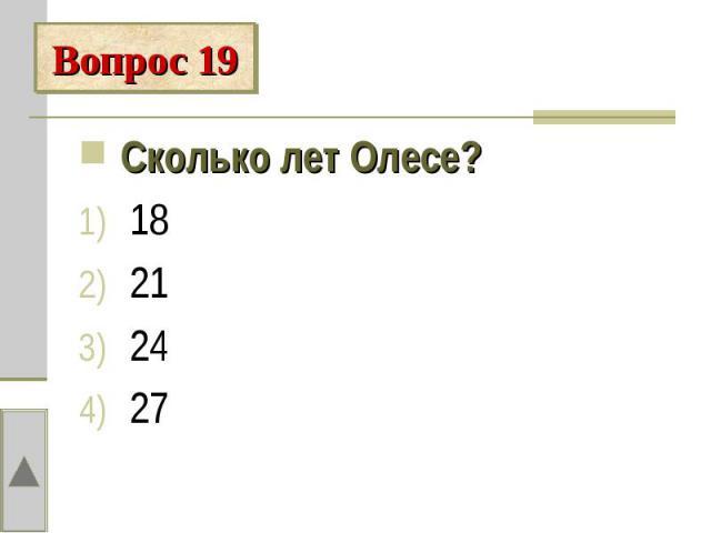 Вопрос 19Сколько лет Олесе? 18 21 24 27
