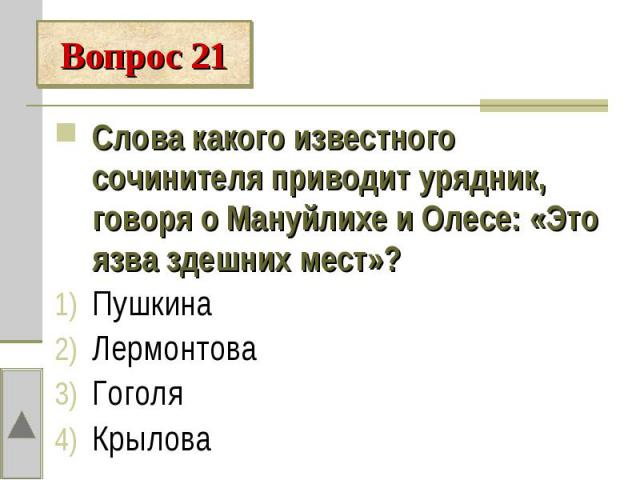 Вопрос 21Слова какого известного сочинителя приводит урядник, говоря о Мануйлихе и Олесе: «Это язва здешних мест»?ПушкинаЛермонтоваГоголяКрылова
