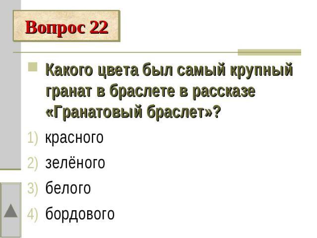 Вопрос 22Какого цвета был самый крупный гранат в браслете в рассказе «Гранатовый браслет»?красногозелёногобелогобордового