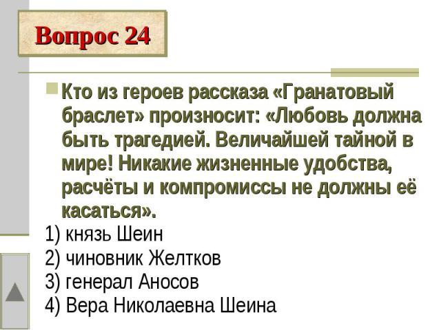 Вопрос 24Кто из героев рассказа «Гранатовый браслет» произносит: «Любовь должна быть трагедией. Величайшей тайной в мире! Никакие жизненные удобства, расчёты и компромиссы не должны её касаться».1) князь Шеин2) чиновник Желтков3) генерал Аносов4) Ве…