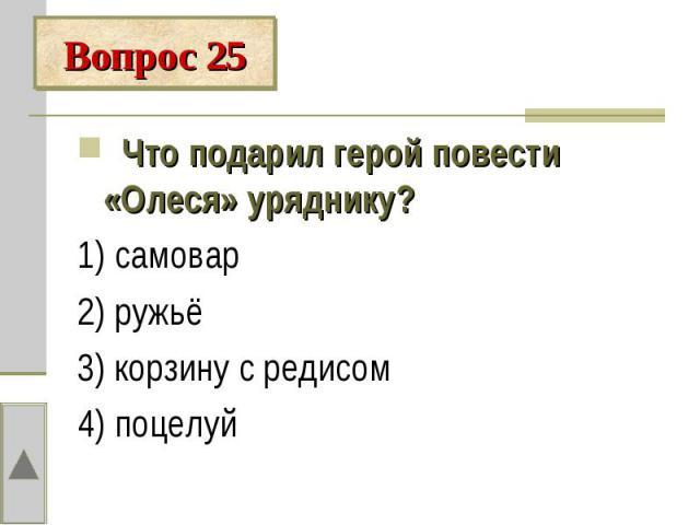 Вопрос 25 Что подарил герой повести «Олеся» уряднику?1) самовар2) ружьё3) корзину с редисом4) поцелуй