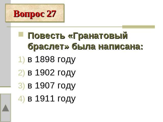 Вопрос 27Повесть «Гранатовый браслет» была написана:в 1898 годув 1902 году в 1907 годув 1911 году