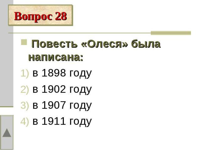 Вопрос 28 Повесть «Олеся» была написана: в 1898 году в 1902 году в 1907 году в 1911 году