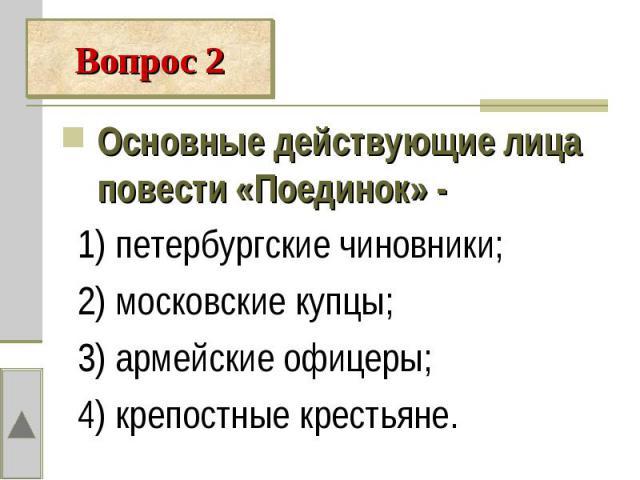 Основные действующие лица повести «Поединок» - 1) петербургские чиновники; 2) московские купцы; 3) армейские офицеры; 4) крепостные крестьяне.